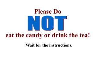 Please Do eat the candy or drink the tea!