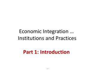 Economic Integration …  Institutions and Practices Part 1: Introduction