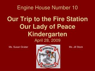 Engine House Number 10 Our Trip to the Fire Station Our Lady of Peace Kindergarten April 28, 2009