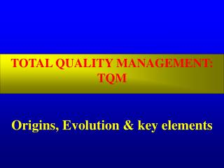 TOTAL QUALITY MANAGEMENT: TQM Origins, Evolution & key elements