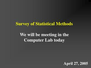 Survey of Statistical Methods We will be meeting in the Computer Lab today
