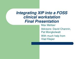 Integrating XIP into a FOSS clinical workstation Final Presentation