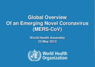 Global Overview  Of an Emerging Novel Coronavirus (MERS- CoV ) World Health Assembly 23  May  2013