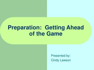 Preparation:  Getting Ahead  of the Game