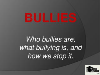 BULLIES Who bullies are,  what bullying is, and how we stop it.