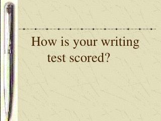 How is your writing     	test scored?
