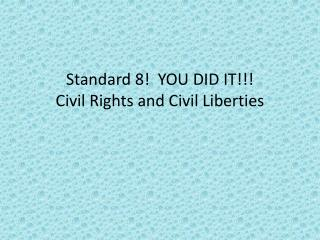 Standard 8!  YOU DID IT!!! Civil Rights and Civil Liberties