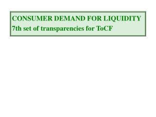 CONSUMER DEMAND FOR LIQUIDITY 7th set of transparencies for ToCF
