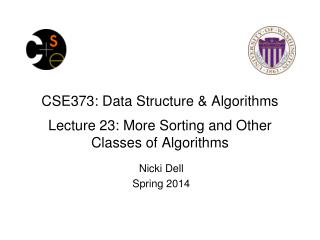 CSE373: Data Structure & Algorithms Lecture 23:  More Sorting and  O ther Classes of Algorithms
