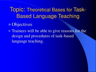 Topic:  Theoretical Bases for  Task-Based Language Teaching