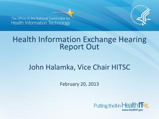 Health Information Exchange Hearing Report Out John Halamka, Vice Chair HITSC February 20, 2013