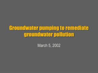 Groundwater pumping to remediate groundwater pollution