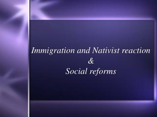 Immigration and Nativist reaction & Social reforms