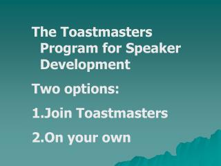 The Toastmasters Program for Speaker Development Two options: Join Toastmasters On your own