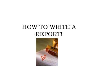 HOW TO WRITE A REPORT!