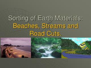 Sorting of Earth Materials:  Beaches, Streams and Road Cuts.