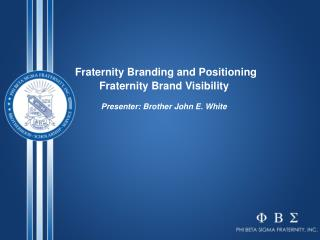 Fraternity Branding and Positioning Fraternity Brand Visibility Presenter: Brother John E. White