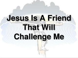 Jesus  Is A Friend That Will Challenge Me