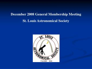 December 2008 General Membership Meeting St. Louis Astronomical Society
