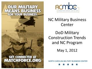 NC Military Business Center DoD Military Construction Trends and NC Program May 1, 2012