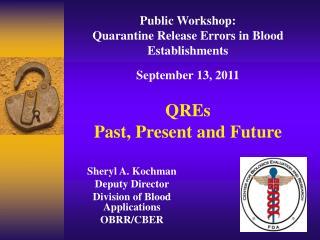 Public Workshop: Quarantine Release Errors in Blood Establishments September 13, 2011 QREs Past, Present and Future