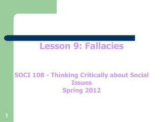 Lesson 9: Fallacies SOCI 108 - Thinking Critically about Social Issues Spring 2012