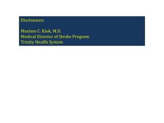 Disclosures:   Maximo C. Kiok, M.D. Medical Director of Stroke Program Trinity Health System