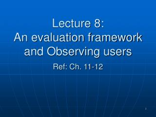 Lecture 8: An evaluation framework and Observing users  Ref: Ch. 11-12