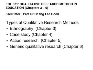 EQL 671 :  QUALITATIVE RESEARCH METHOD IN EDUCATION (Chapters 3 – 6)  Facilitator:  Prof Dr Chang Lee Hoon