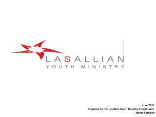 June 2011 Prepared by the Lasallian Youth Ministry Coordinator James Camden