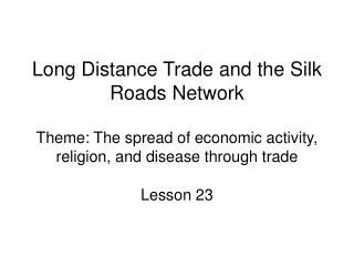 Long Distance Trade and the Silk Roads Network Theme: The spread of economic activity, religion, and disease through tra