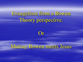 Evangelism from a Bowen Theory perspective. Or Murray Bowen meets Jesus
