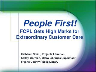 Kathleen Smith, Projects Librarian Kelley Worman, Metro Libraries Supervisor Fresno County Public Library