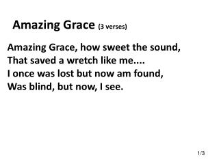 Amazing Grace, how sweet the sound, That saved a wretch like me....