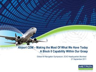 Airport CDM  – Making the Most Of What We Have Today A Block 0 Capability Within Our Grasp