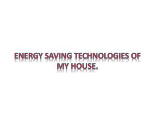 Energy  saving technologies of my house.