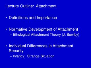 Lecture Outline:  Attachment Definitions and Importance Normative Development of Attachment Ethological Attachment Theor