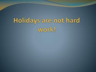 Holidays are not hard work!