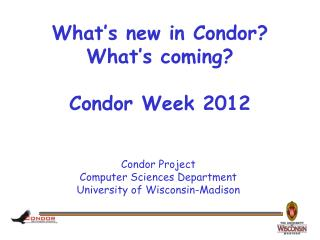 What's new in Condor? What's coming? Condor Week 2012