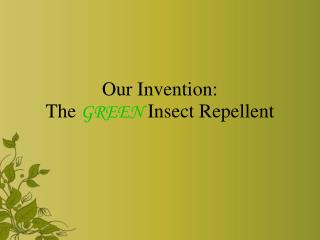 Our Invention:  The  GREEN  Insect Repellent