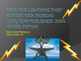 Title: The Lightning Thief  Author: Rick Riordan Date/Year Published: 2005 Genre: Fiction