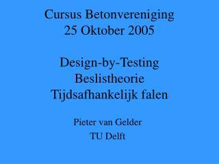 Cursus Betonvereniging 25 Oktober 2005 Design-by-Testing Beslistheorie Tijdsafhankelijk falen