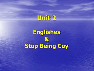 Unit 2  Englishes  &  Stop Being Coy