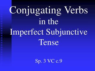 Conjugating Verbs  in the  Imperfect Subjunctive Tense Sp. 3 VC c.9