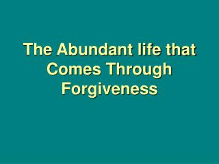 The Abundant life that Comes Through Forgiveness