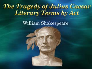 The Tragedy of Julius Caesar Literary Terms by Act