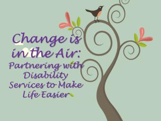 Change is  in the Air:  Partnering with Disability Services to Make Life Easier