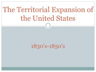 The Territorial Expansion of the United States 1830's-1850's