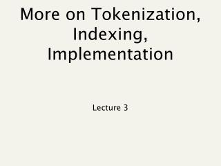 More on Tokenization, Indexing, Implementation
