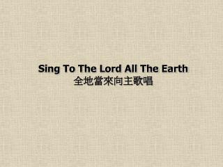 Sing To The Lord All The Earth 全地當來向主歌唱